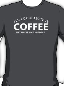All I Care About is Coffee and May Be Like 3 People - Tshirts and Hoodies T-Shirt