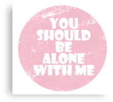 You Should Be Alone With Me Canvas Print