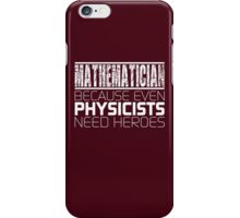 Mathematician - Because Even Physicists Need Heroes iPhone Case/Skin