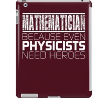 Mathematician - Because Even Physicists Need Heroes iPad Case/Skin