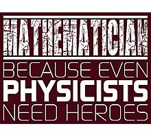 Mathematician - Because Even Physicists Need Heroes Photographic Print