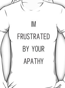 i'm frustrated by your apathy T-Shirt