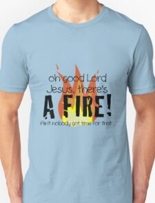 Oh good Lord Jesus, there's a fire! Ain't nobody got time for that... t-shirt T-Shirt