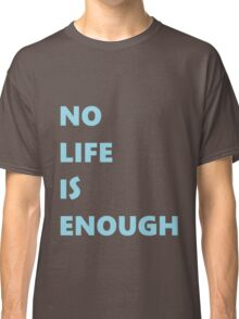 No Life is Enough Classic T-Shirt