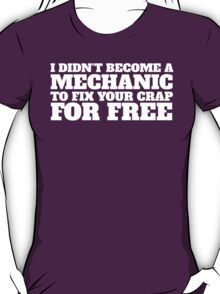Funny 'I didn't become a mechanic to fix your crap for free' T-Shirt and Accessories T-Shirt