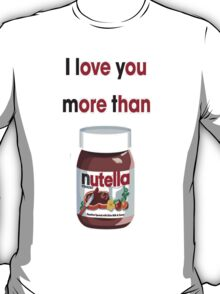 I Love You More Than Nutella T-Shirt