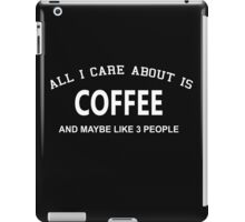 All I Care About is Coffee and May be Like 3 People iPad Case/Skin