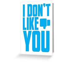 I Don't LIKE YOU! Greeting Card