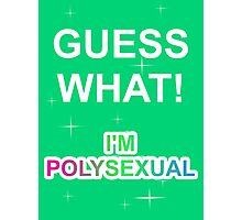 Guess what! I'm polysexual Photographic Print
