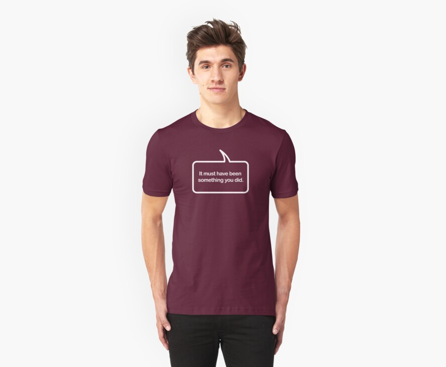 Must Have Been Something You Did - Speech Bubble T-shirts by dropSoul