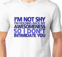 I'm not shy, I'm holding back my awesomeness so I don't intimidate you Unisex T-Shirt