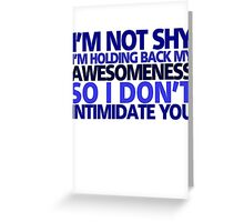 I'm not shy, I'm holding back my awesomeness so I don't intimidate you Greeting Card