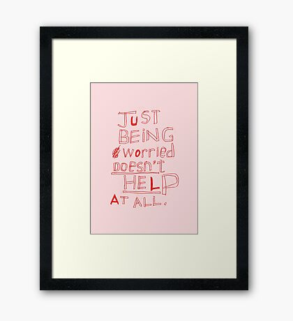 JUST BEING WORRIED DOESN'T HELP AT ALL Framed Print