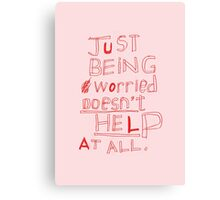 JUST BEING WORRIED DOESN'T HELP AT ALL Canvas Print