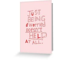 JUST BEING WORRIED DOESN'T HELP AT ALL Greeting Card