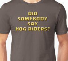 DID SOMEBODY SAY HOG RIDERS? Unisex T-Shirt