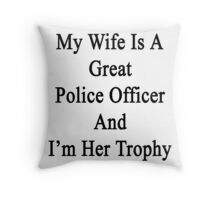 My Wife Is A Great Police Officer And I'm Her Trophy  Throw Pillow
