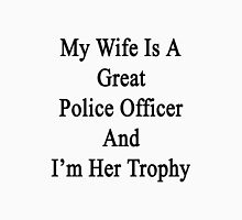 My Wife Is A Great Police Officer And I'm Her Trophy  Unisex T-Shirt