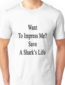 Want To Impress Me? Save A Shark's Life  Unisex T-Shirt