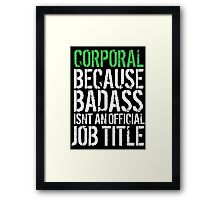 Hilarious 'Corporal because Badass Isn't an Official Job Title' Tshirt, Accessories and Gifts Framed Print