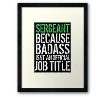 Funny 'Sergeant because Badass Isn't an Official Job Title' Tshirt, Accessories and Gifts Framed Print