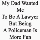 My Dad Wanted Me To Be A Lawyer But Being A Policeman Is More Fun  by supernova23