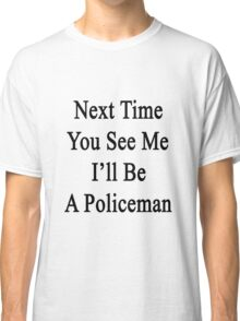 Next Time You See Me I'll Be A Policeman  Classic T-Shirt