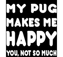 My Pug Makes Me Happy You, Not So Much - TShirts & Hoodies! Photographic Print
