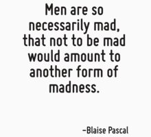 Men are so necessarily mad, that not to be mad would amount to another form of madness. by Quotr