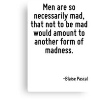 Men are so necessarily mad, that not to be mad would amount to another form of madness. Canvas Print