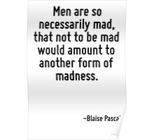 Men are so necessarily mad, that not to be mad would amount to another form of madness. Poster