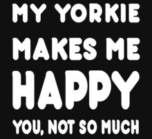 My Yorkie Makes Me Happy You, Not So Much - TShirts & Hoodies! by Awesome Arts