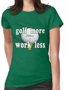 Golf More...Work Less Womens Fitted T-Shirt