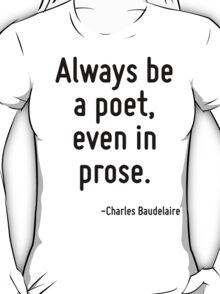 Always be a poet, even in prose. T-Shirt