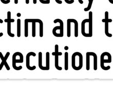 It would perhaps be nice to be alternately the victim and the executioner. Sticker