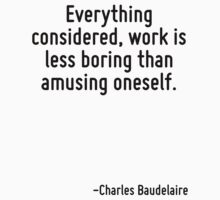 Everything considered, work is less boring than amusing oneself. by Quotr