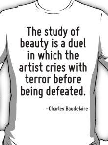 The study of beauty is a duel in which the artist cries with terror before being defeated. T-Shirt