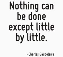 Nothing can be done except little by little. by Quotr