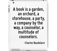 A book is a garden, an orchard, a storehouse, a party, a company by the way, a counselor, a multitude of counselors. iPad Case/Skin