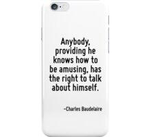 Anybody, providing he knows how to be amusing, has the right to talk about himself. iPhone Case/Skin