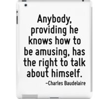 Anybody, providing he knows how to be amusing, has the right to talk about himself. iPad Case/Skin