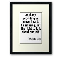 Anybody, providing he knows how to be amusing, has the right to talk about himself. Framed Print