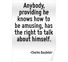 Anybody, providing he knows how to be amusing, has the right to talk about himself. Poster