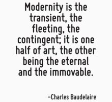 Modernity is the transient, the fleeting, the contingent; it is one half of art, the other being the eternal and the immovable. T-Shirt