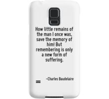 How little remains of the man I once was, save the memory of him! But remembering is only a new form of suffering. Samsung Galaxy Case/Skin