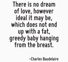 There is no dream of love, however ideal it may be, which does not end up with a fat, greedy baby hanging from the breast. by Quotr