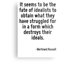 It seems to be the fate of idealists to obtain what they have struggled for in a form which destroys their ideals. Metal Print