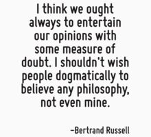 I think we ought always to entertain our opinions with some measure of doubt. I shouldn't wish people dogmatically to believe any philosophy, not even mine. by Quotr