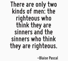 There are only two kinds of men: the righteous who think they are sinners and the sinners who think they are righteous. by Quotr