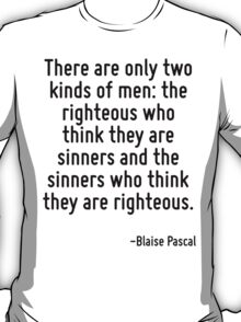 There are only two kinds of men: the righteous who think they are sinners and the sinners who think they are righteous. T-Shirt